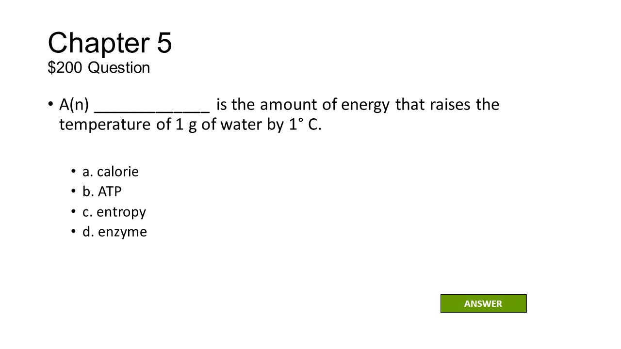 Chapter 5 $200 Question A(n) _____________ is the amount of energy that raises the temperature of 1 g of water by 1° C.