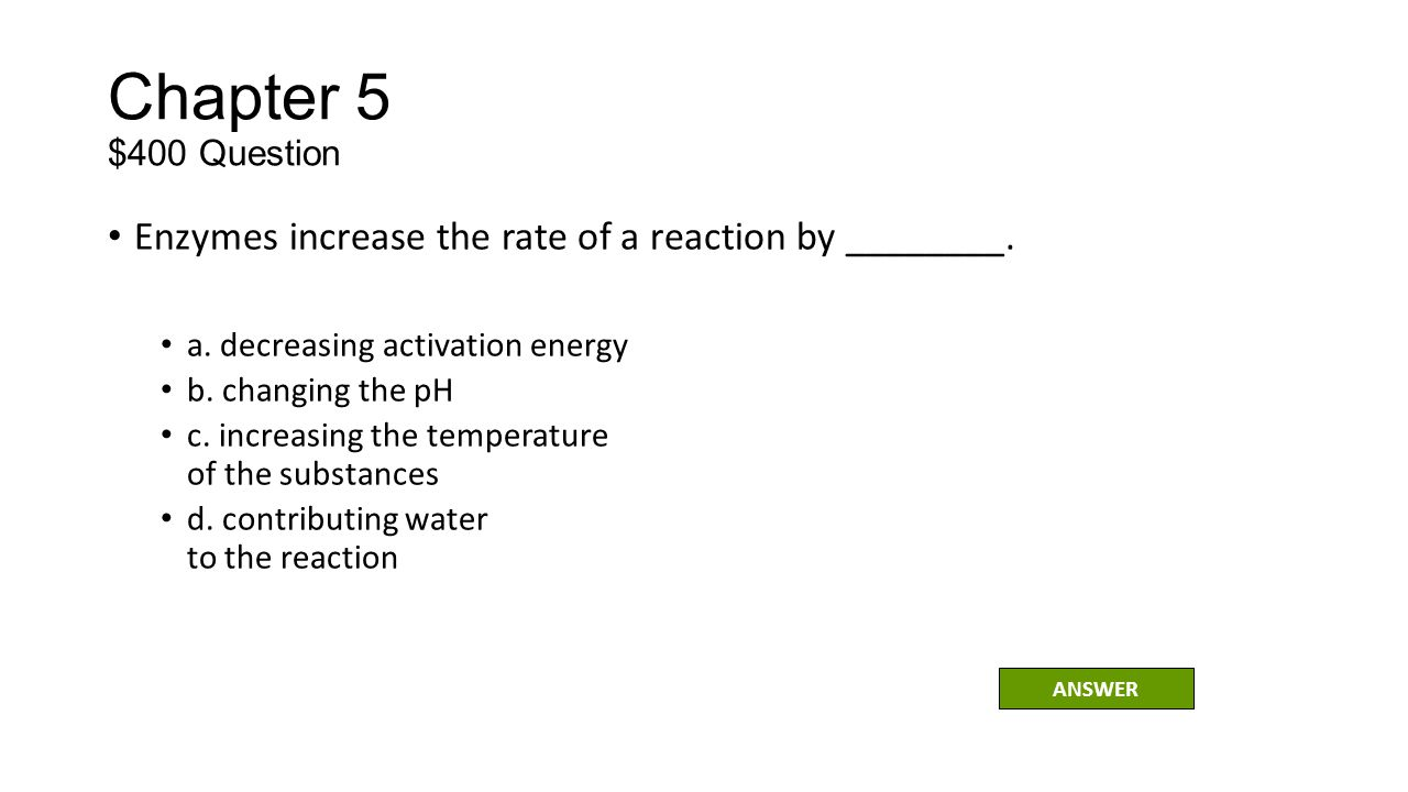 Chapter 5 $400 Question Enzymes increase the rate of a reaction by ________. a. decreasing activation energy.