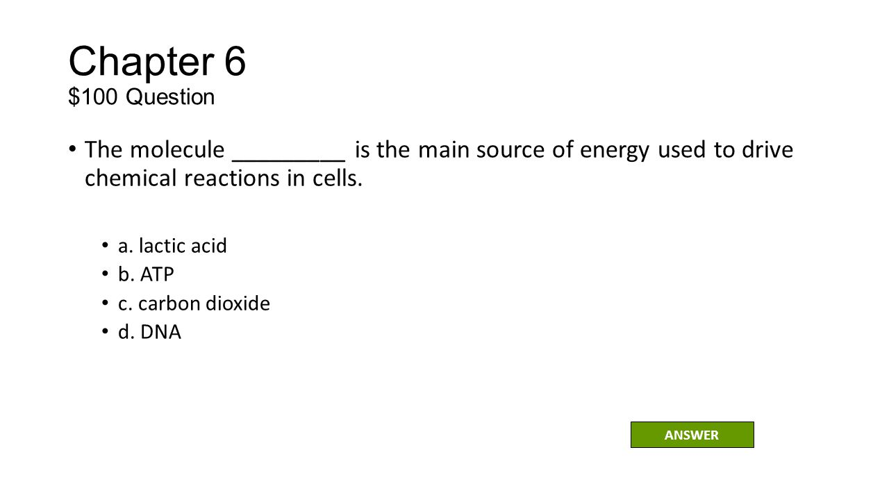Chapter 6 $100 Question The molecule _________ is the main source of energy used to drive chemical reactions in cells.