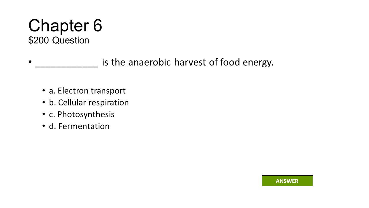 Chapter 6 $200 Question ____________ is the anaerobic harvest of food energy. a. Electron transport.
