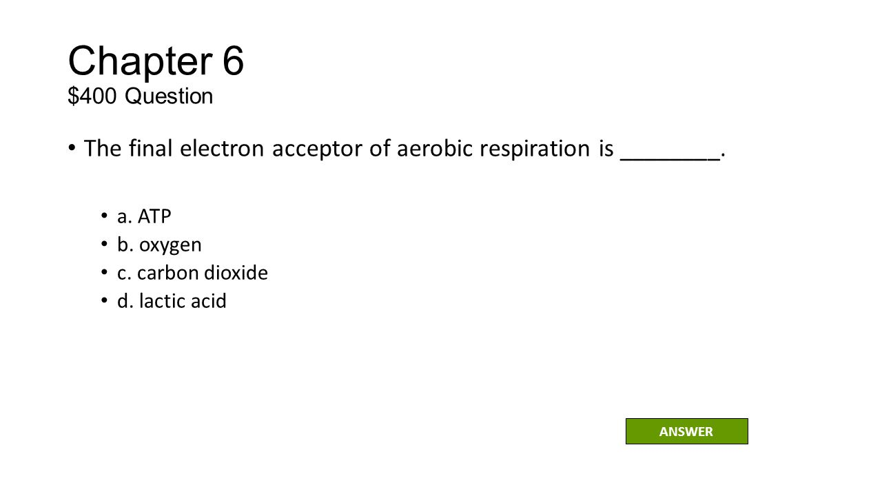 Chapter 6 $400 Question The final electron acceptor of aerobic respiration is ________. a. ATP. b. oxygen.