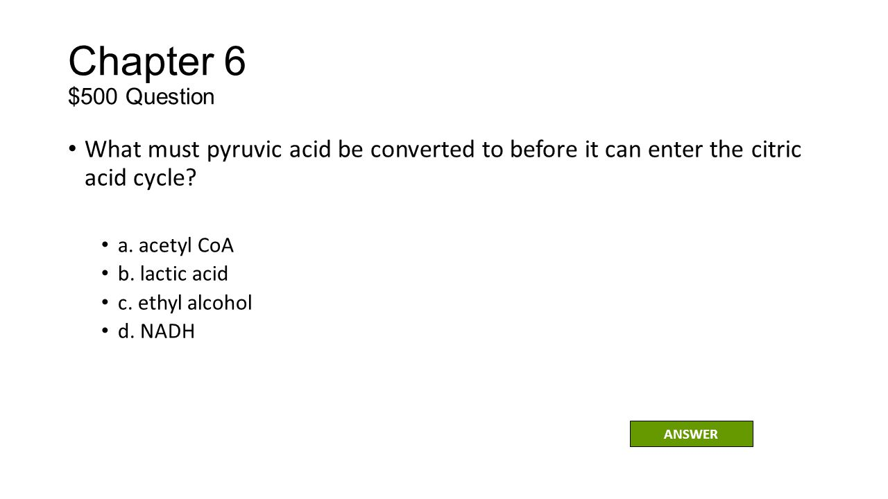 Chapter 6 $500 Question What must pyruvic acid be converted to before it can enter the citric acid cycle