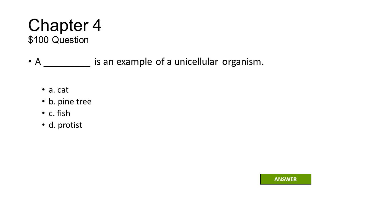 Chapter 4 $100 Question A _________ is an example of a unicellular organism. a. cat. b. pine tree.