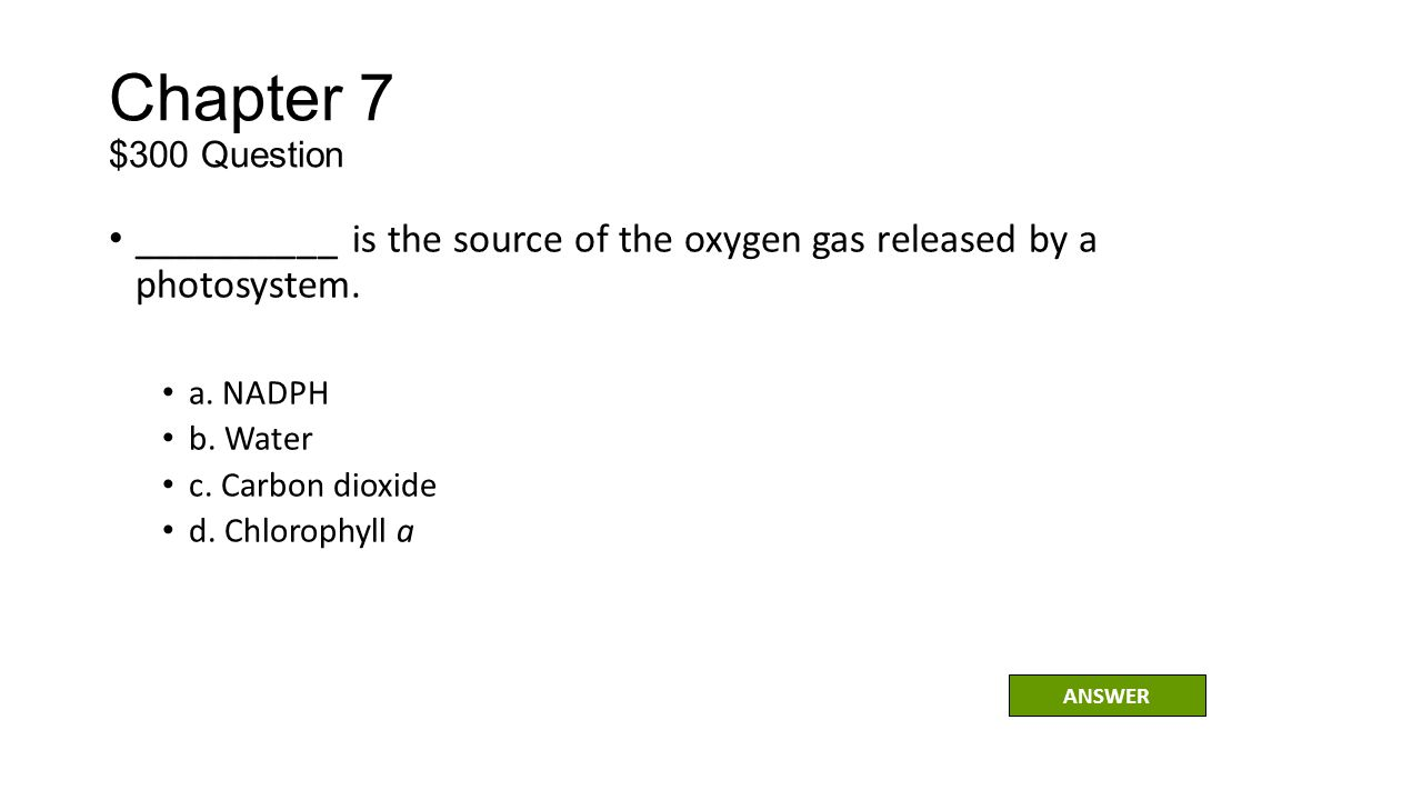 Chapter 7 $300 Question __________ is the source of the oxygen gas released by a photosystem. a. NADPH.