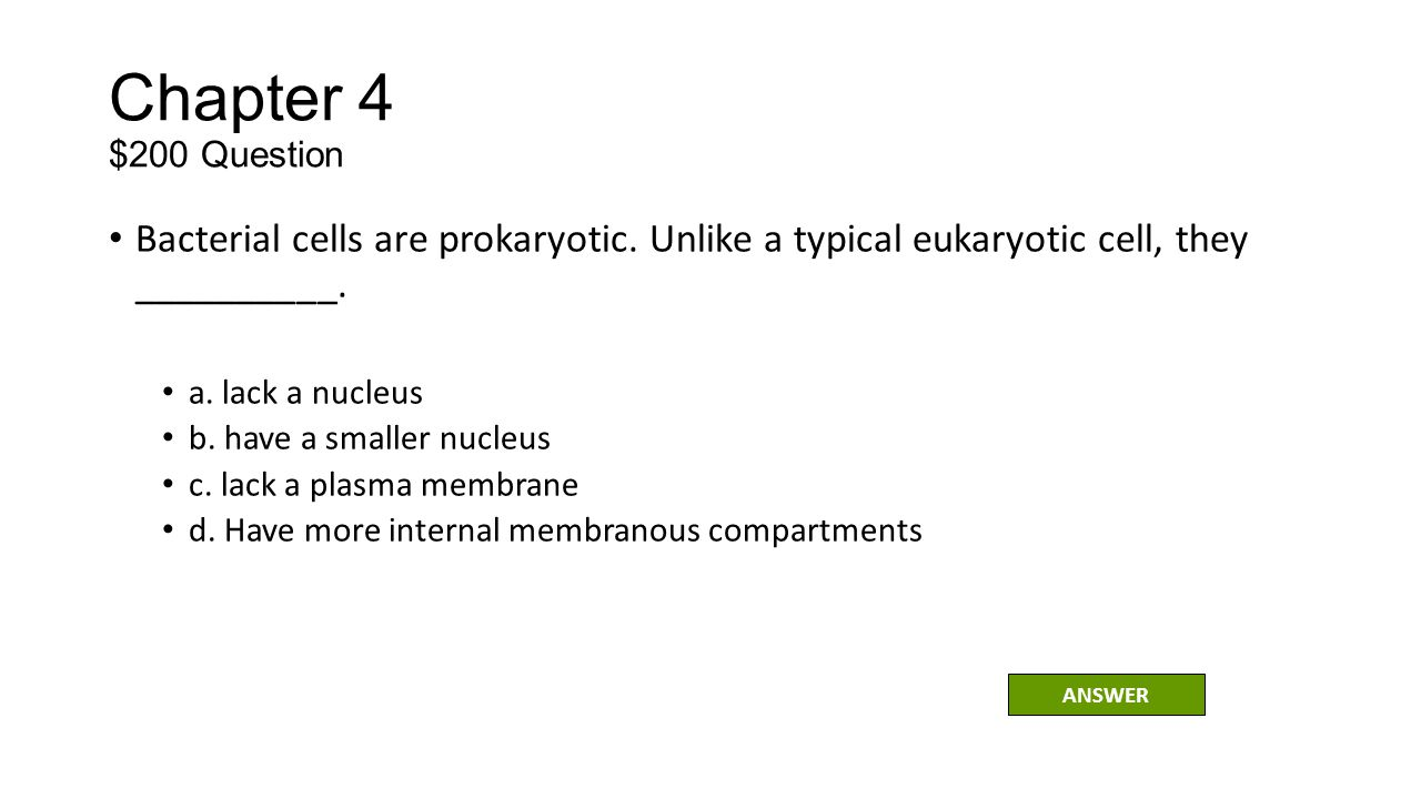 Chapter 4 $200 Question Bacterial cells are prokaryotic. Unlike a typical eukaryotic cell, they __________.