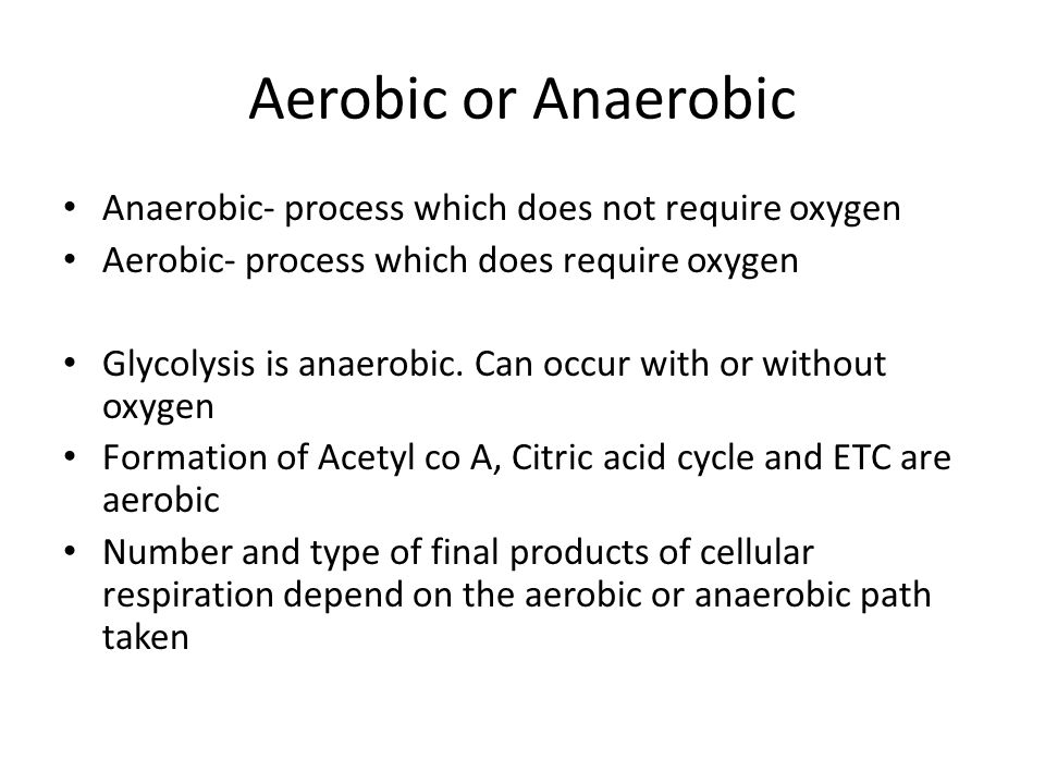 Aerobic or Anaerobic Anaerobic- process which does not require oxygen