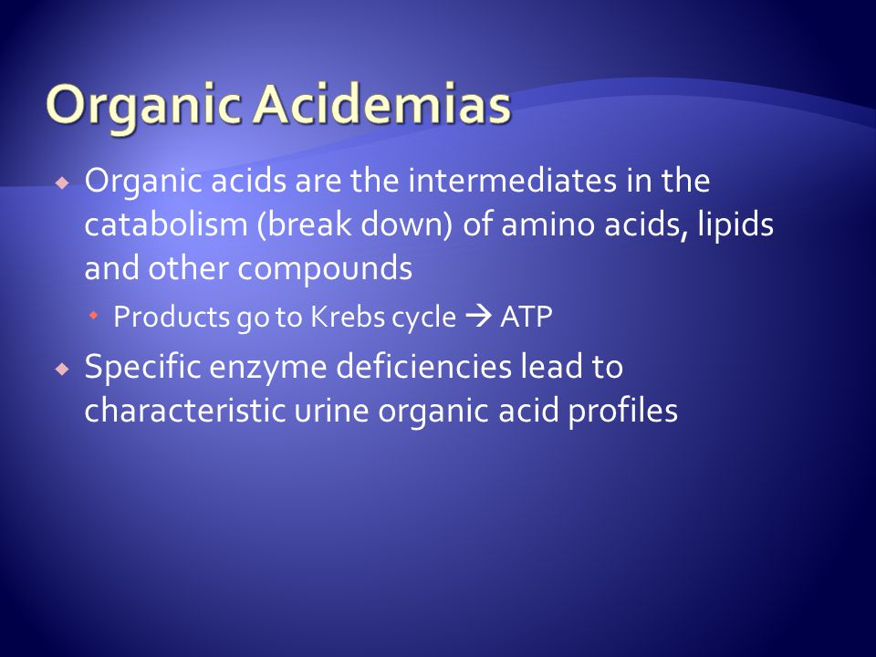 Organic Acidemias Organic acids are the intermediates in the catabolism (break down) of amino acids, lipids and other compounds.