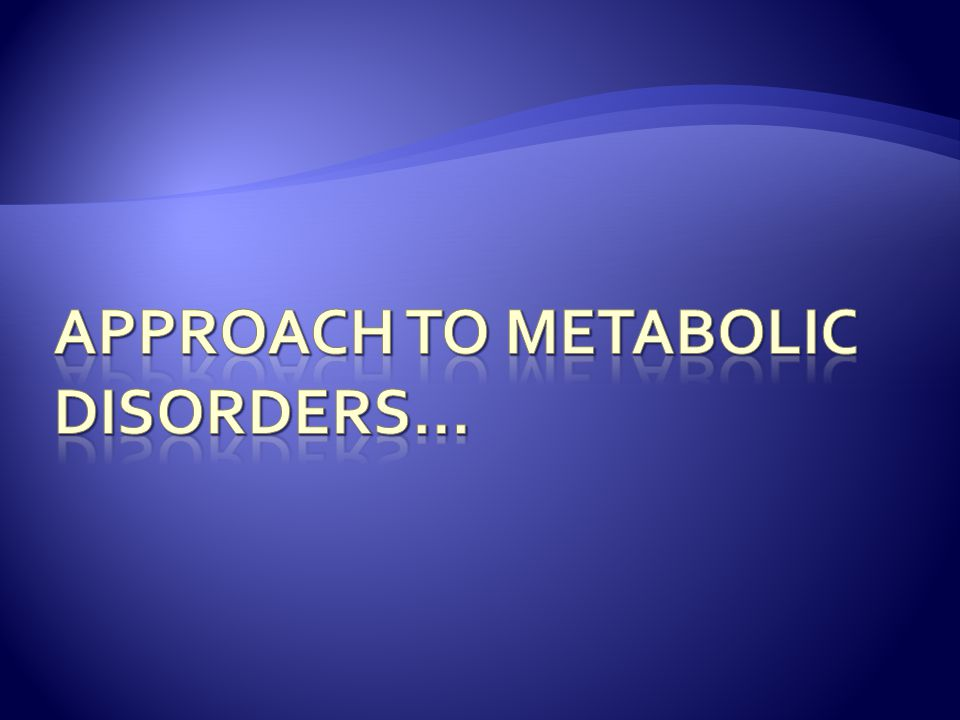 Approach to Metabolic Disorders…