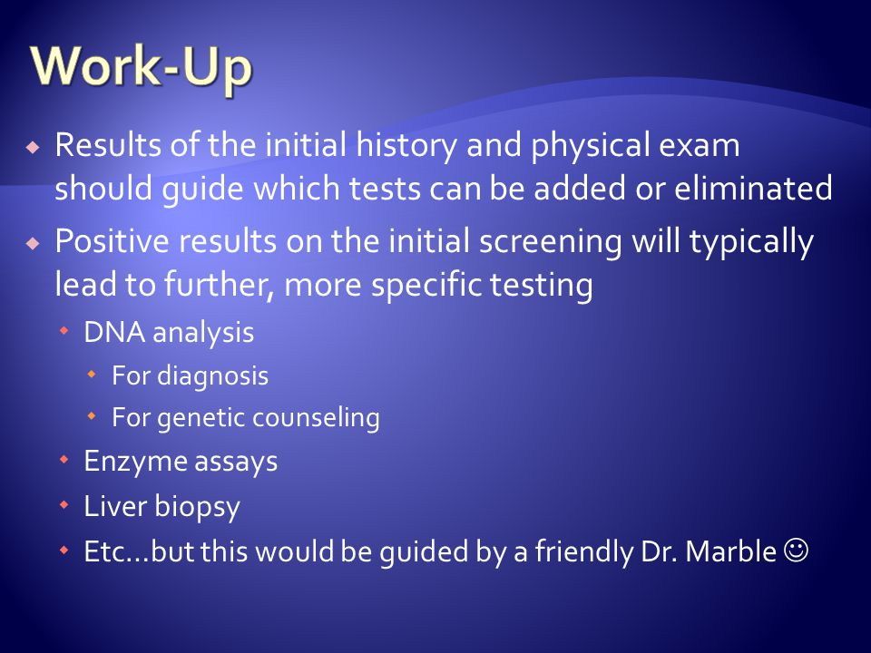 Work-Up Results of the initial history and physical exam should guide which tests can be added or eliminated.
