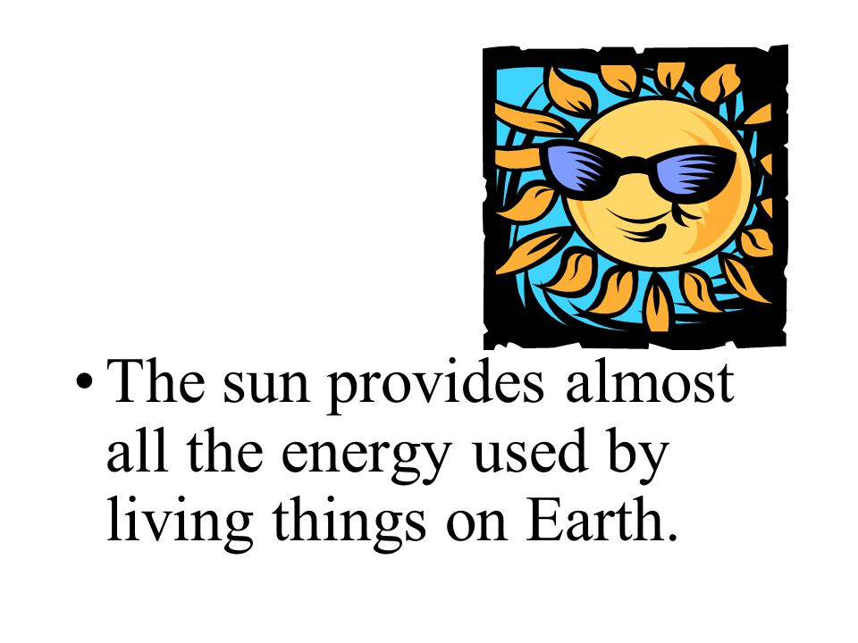 The sun provides almost all the energy used by living things on Earth.