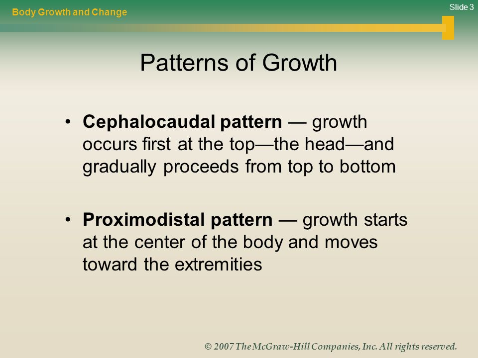Body Growth and Change Patterns of Growth. Cephalocaudal pattern — growth occurs first at the top—the head—and gradually proceeds from top to bottom.