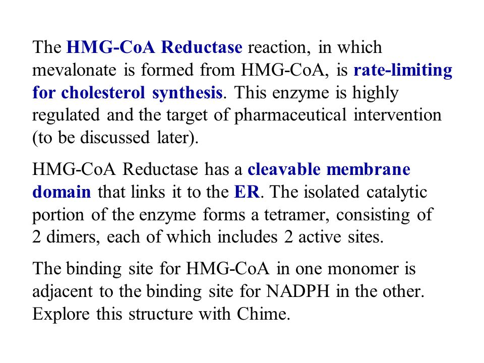 The HMG-CoA Reductase reaction, in which mevalonate is formed from HMG-CoA, is rate-limiting for cholesterol synthesis. This enzyme is highly regulated and the target of pharmaceutical intervention (to be discussed later).