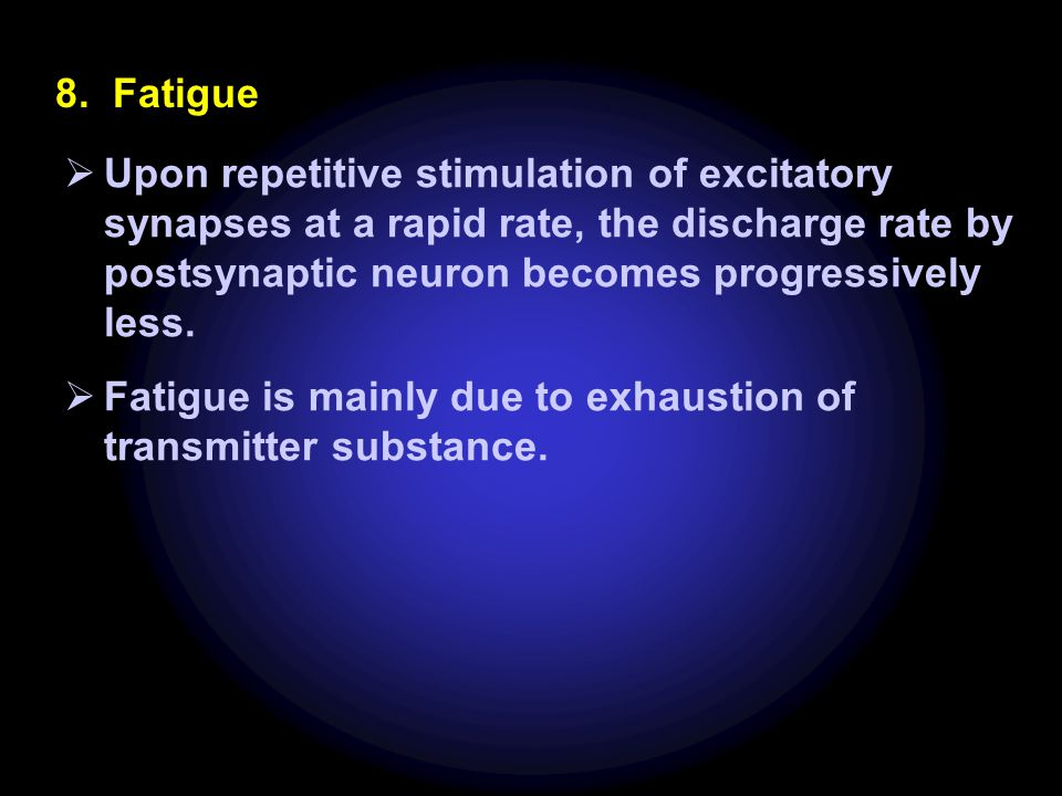 8. Fatigue Upon repetitive stimulation of excitatory synapses at a rapid rate, the discharge rate by postsynaptic neuron becomes progressively less.