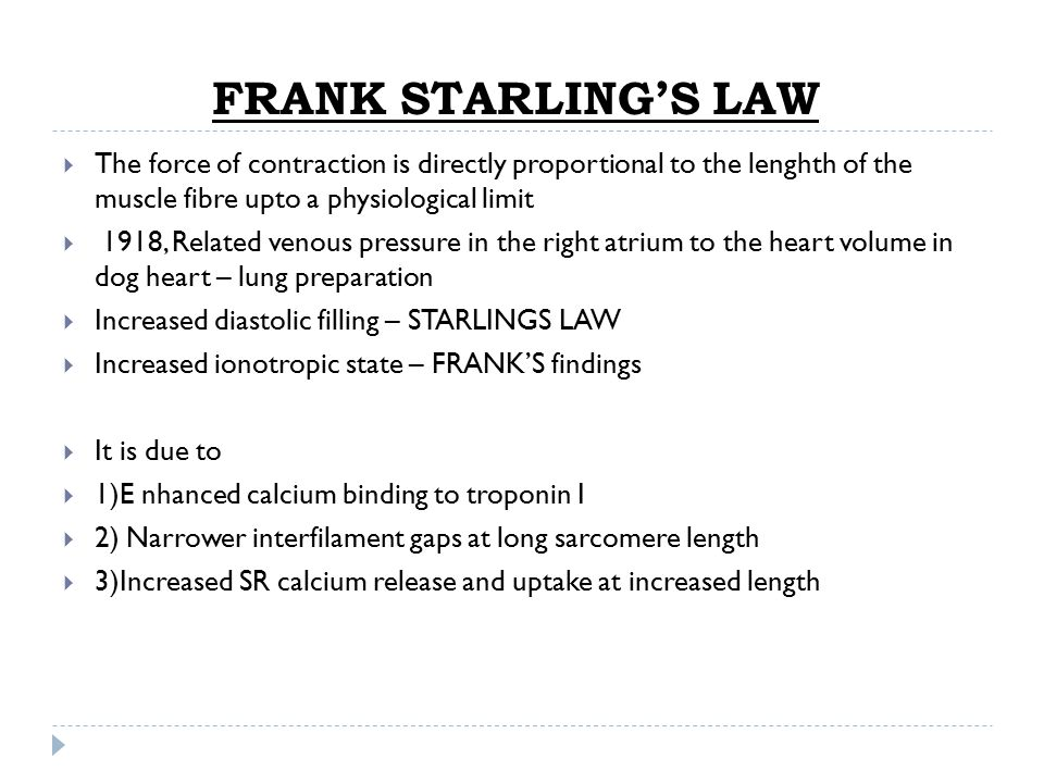 FRANK STARLING'S LAW The force of contraction is directly proportional to the lenghth of the muscle fibre upto a physiological limit.