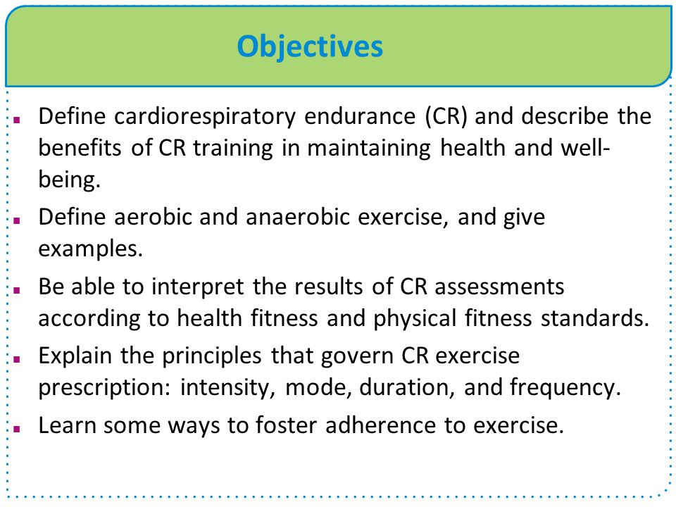 Objectives Define cardiorespiratory endurance (CR) and describe the benefits of CR training in maintaining health and well-being.