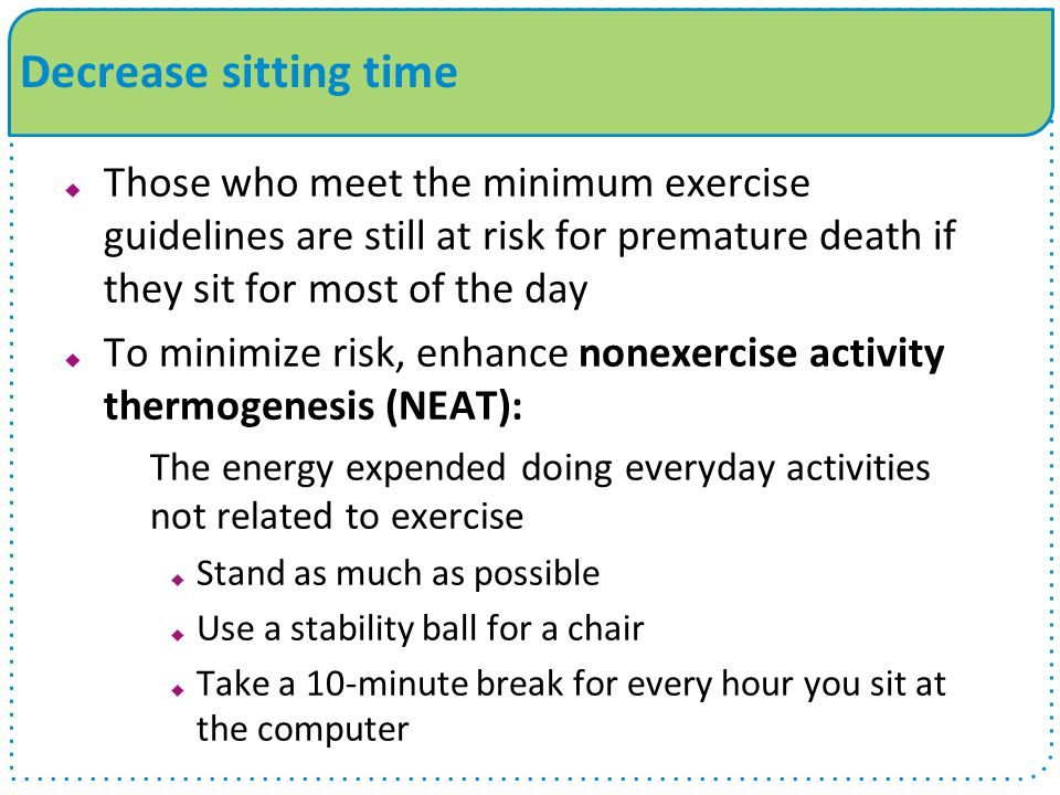 Decrease sitting time Those who meet the minimum exercise guidelines are still at risk for premature death if they sit for most of the day.