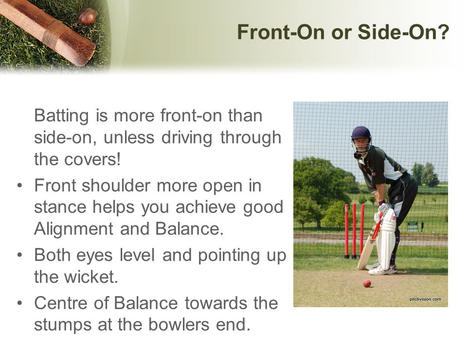Front-On or Side-On Batting is more front-on than side-on, unless driving through the covers!