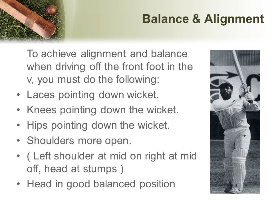 Balance & Alignment To achieve alignment and balance when driving off the front foot in the v, you must do the following: