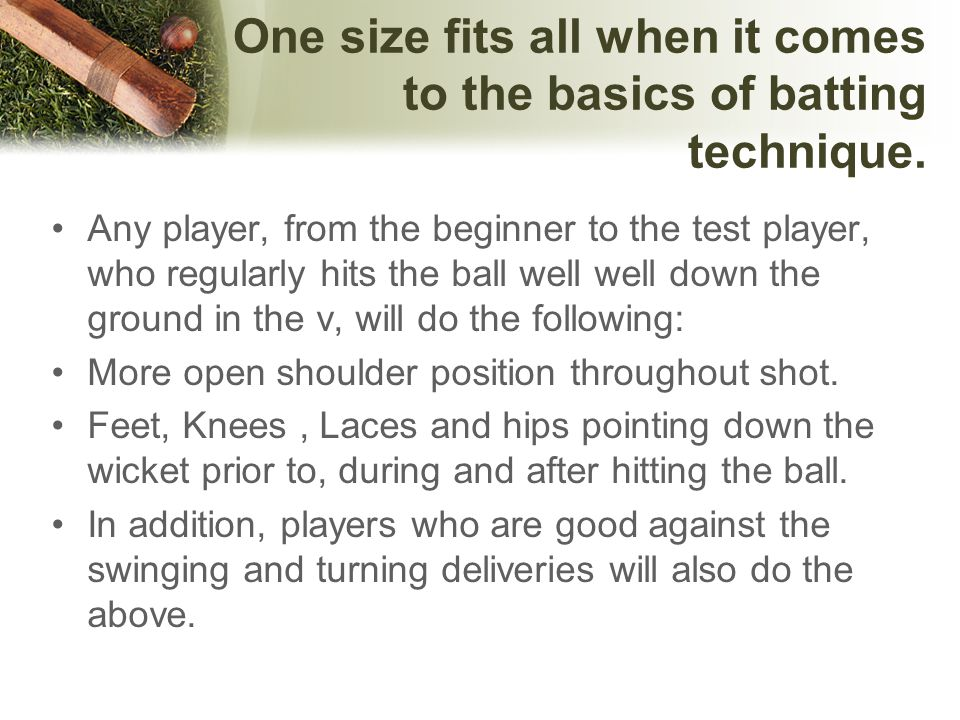 One size fits all when it comes to the basics of batting technique.