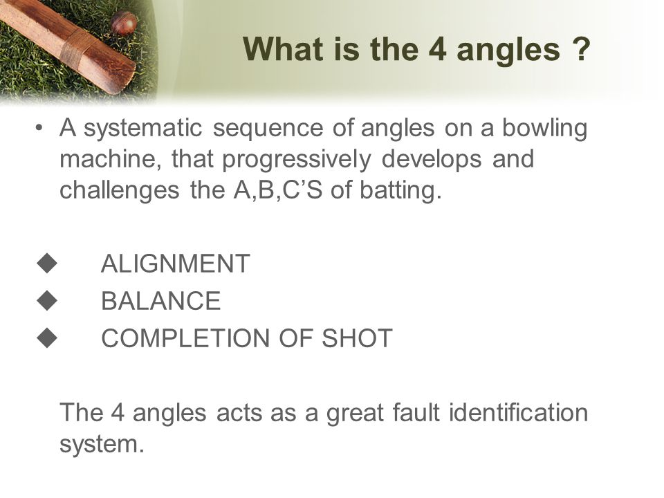 What is the 4 angles A systematic sequence of angles on a bowling machine, that progressively develops and challenges the A,B,C'S of batting.