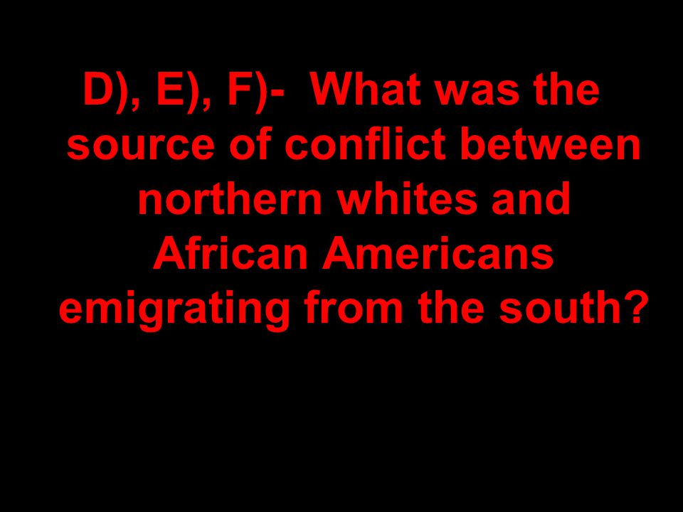 D), E), F)- What was the source of conflict between northern whites and African Americans emigrating from the south