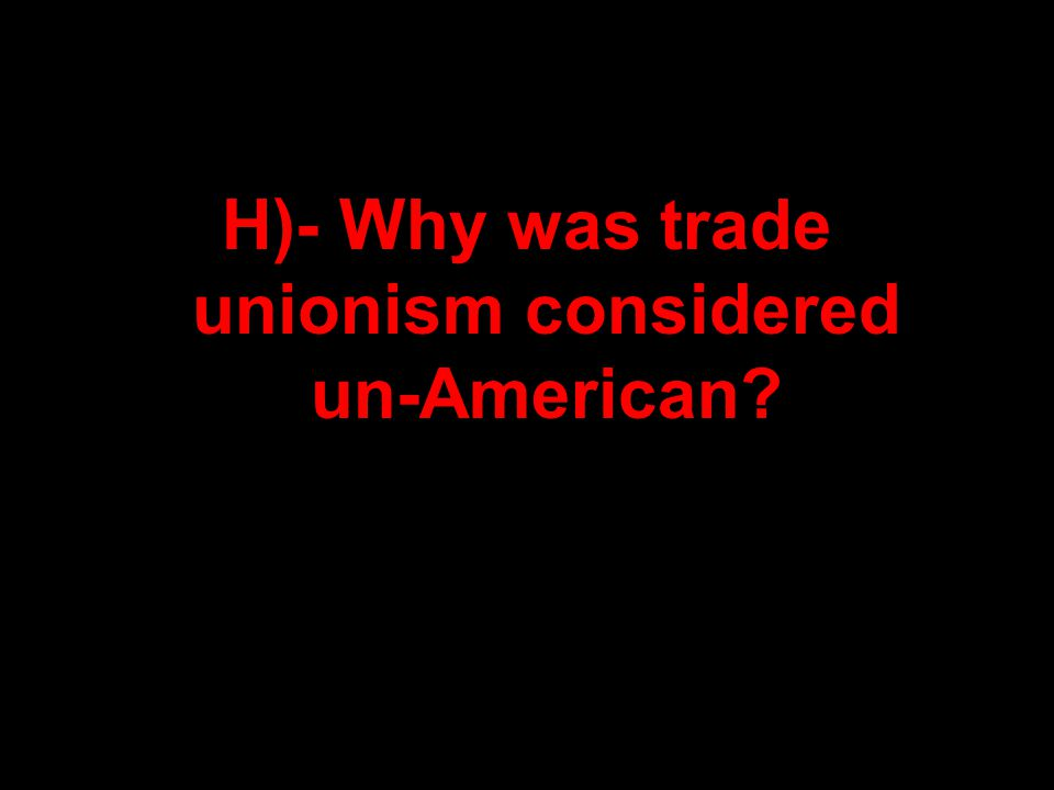 H)- Why was trade unionism considered un-American