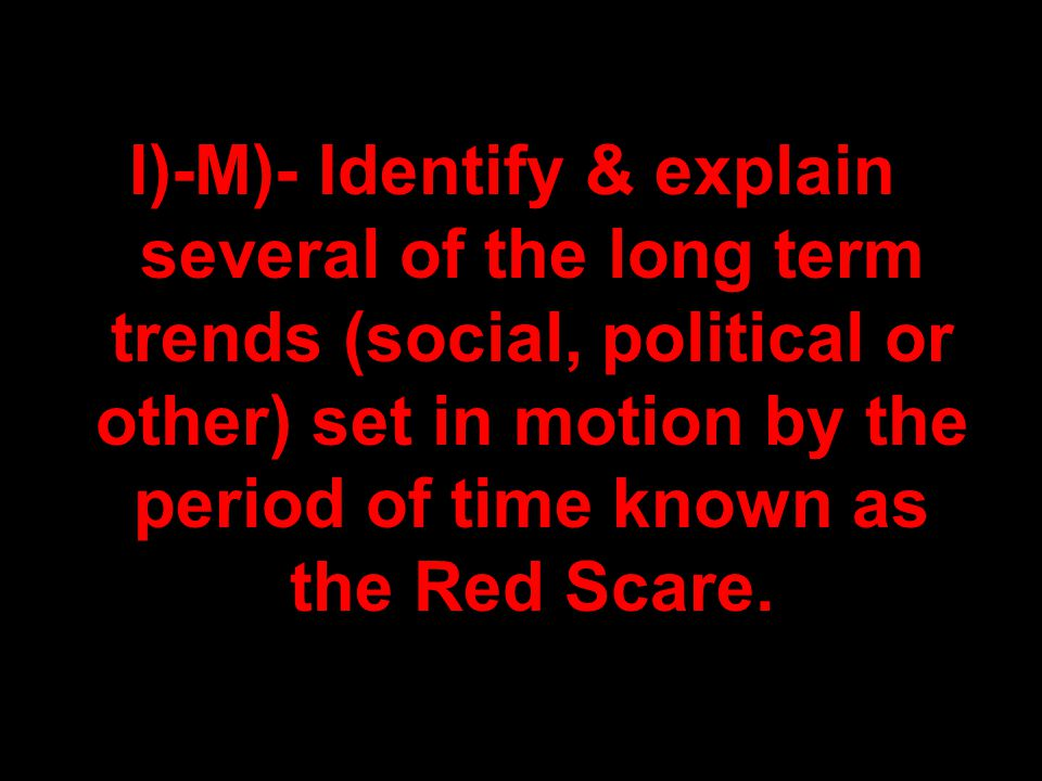 I)-M)- Identify & explain several of the long term trends (social, political or other) set in motion by the period of time known as the Red Scare.