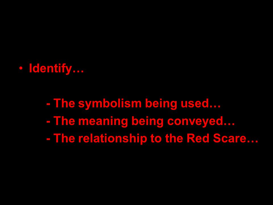 Identify… - The symbolism being used… - The meaning being conveyed… - The relationship to the Red Scare…