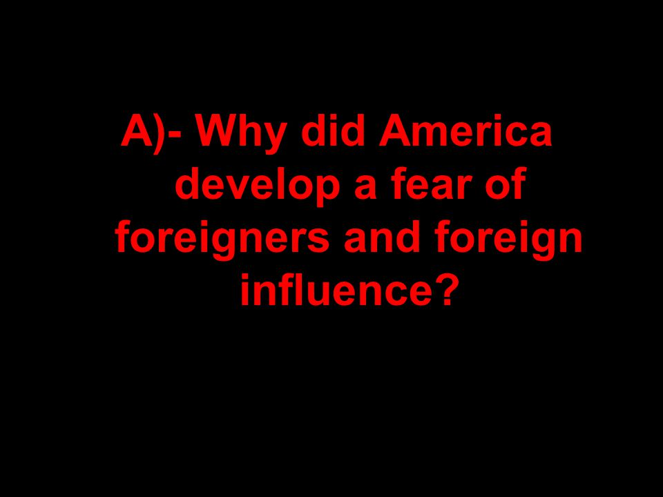 A)- Why did America develop a fear of foreigners and foreign influence