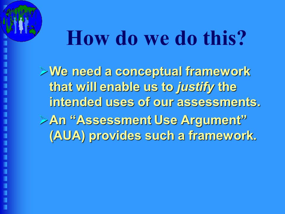 How do we do this We need a conceptual framework that will enable us to justify the intended uses of our assessments.
