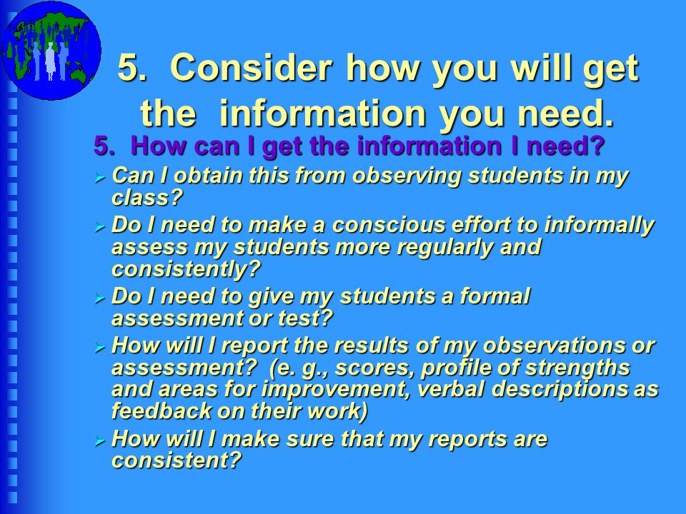 5. Consider how you will get the information you need.