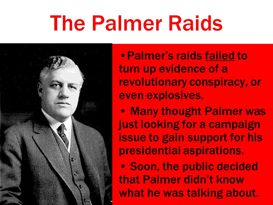 The Palmer Raids Palmer's raids failed to turn up evidence of a revolutionary conspiracy, or even explosives.