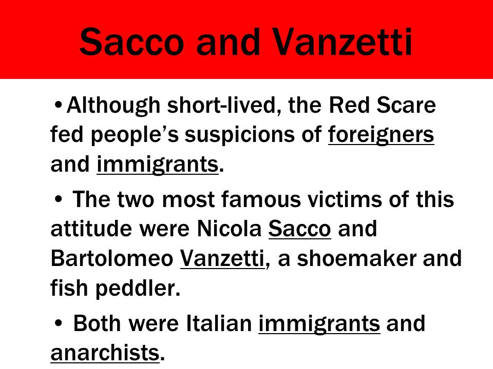 Sacco and Vanzetti Although short-lived, the Red Scare fed people's suspicions of foreigners and immigrants.