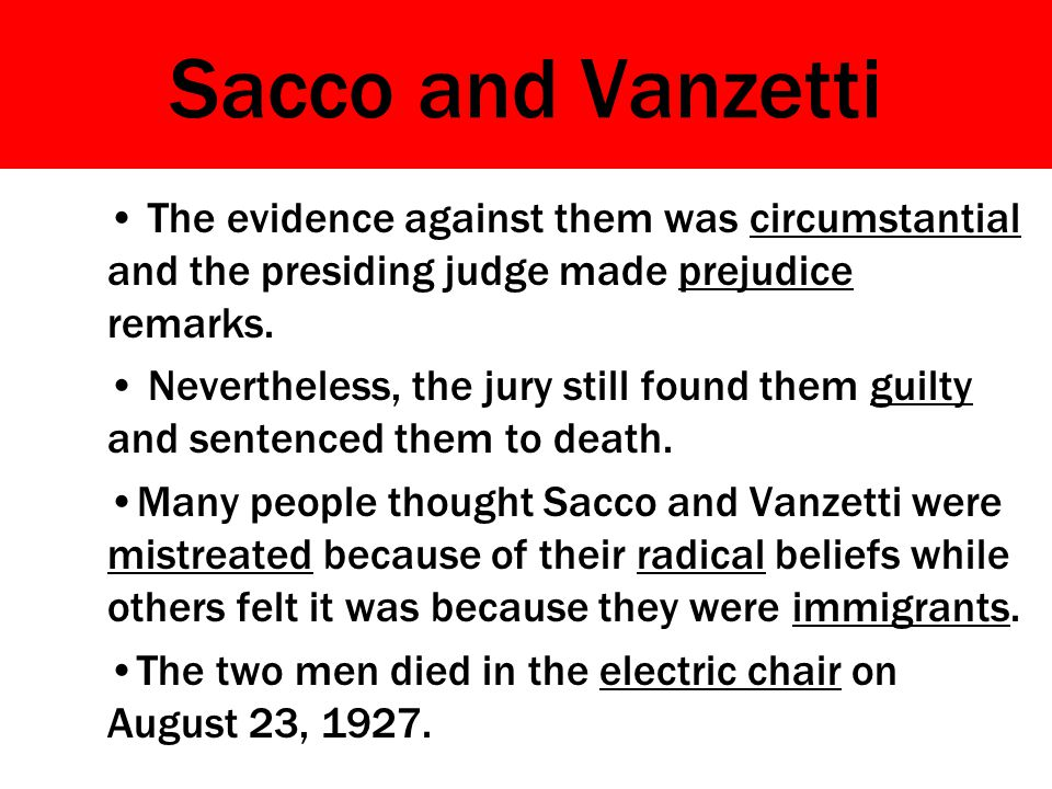 Sacco and Vanzetti The evidence against them was circumstantial and the presiding judge made prejudice remarks.