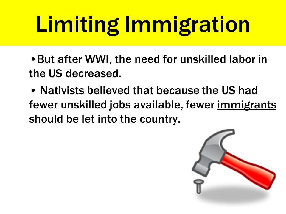 Limiting Immigration But after WWI, the need for unskilled labor in the US decreased.
