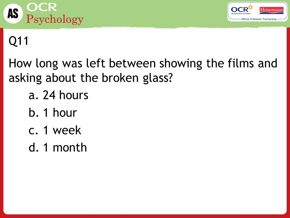 Q11 How long was left between showing the films and asking about the broken glass 24 hours. 1 hour.