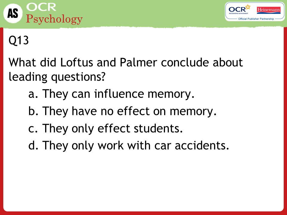 Q13 What did Loftus and Palmer conclude about leading questions They can influence memory. They have no effect on memory.