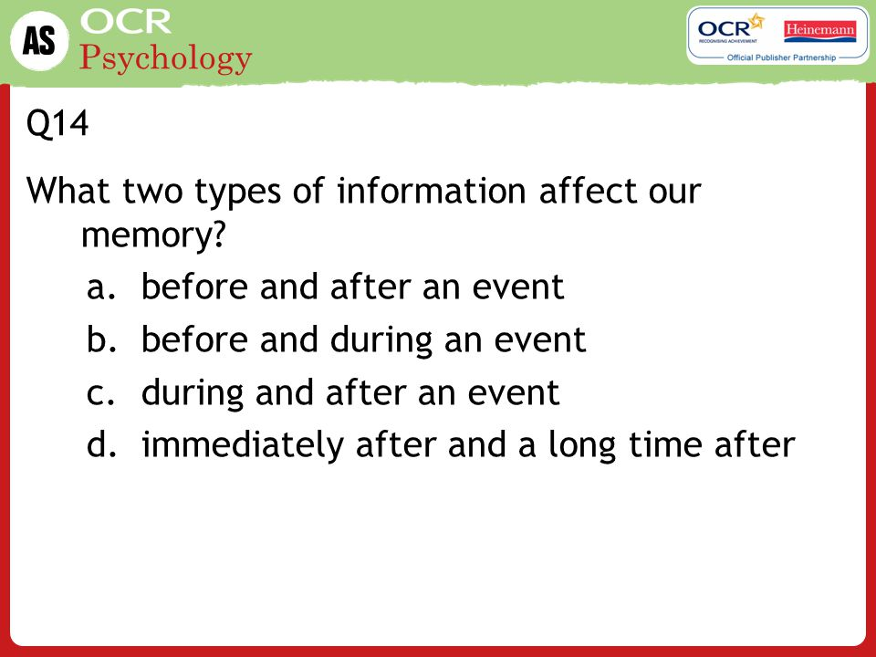 Q14 What two types of information affect our memory before and after an event. before and during an event.