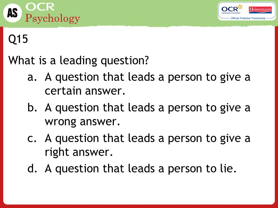 Q15 What is a leading question A question that leads a person to give a certain answer. A question that leads a person to give a wrong answer.