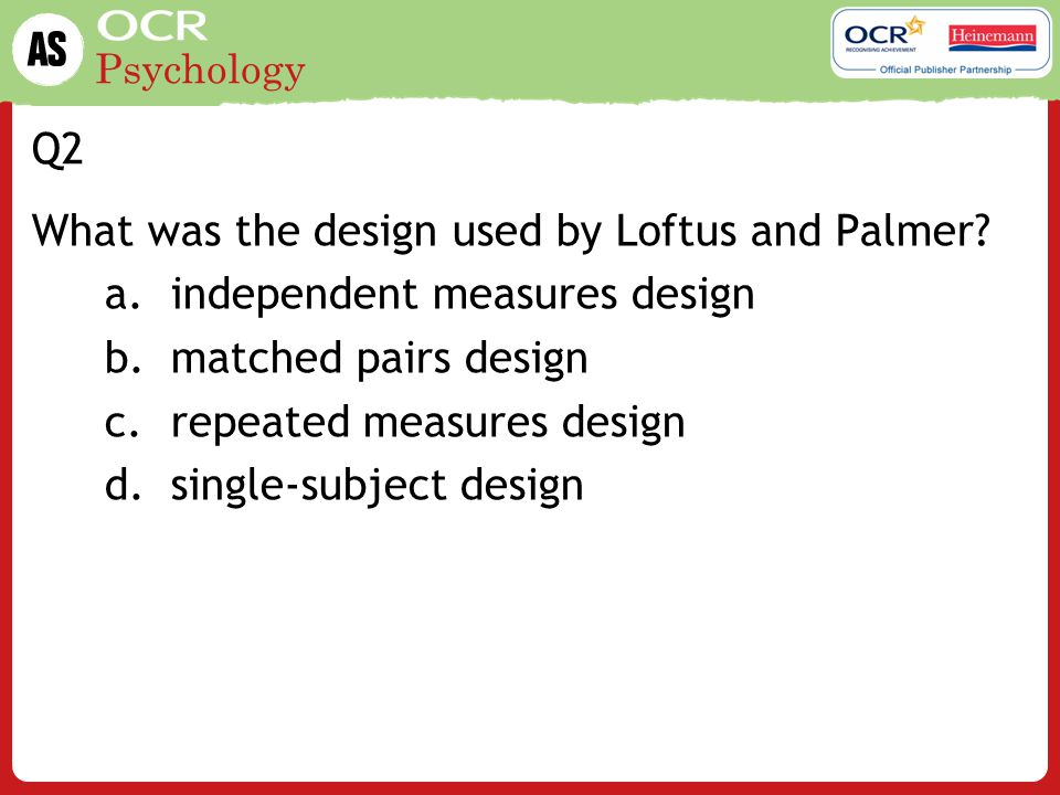 Q2 What was the design used by Loftus and Palmer independent measures design. matched pairs design.