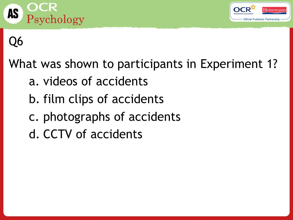 Q6 What was shown to participants in Experiment 1 videos of accidents. film clips of accidents. photographs of accidents.