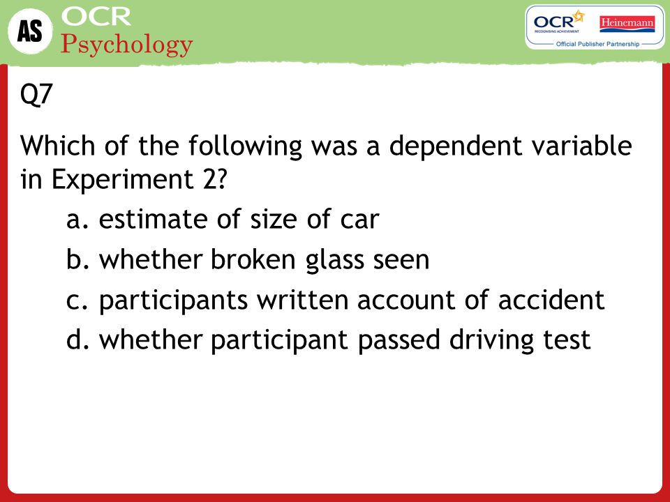 Q7 Which of the following was a dependent variable in Experiment 2 estimate of size of car. whether broken glass seen.