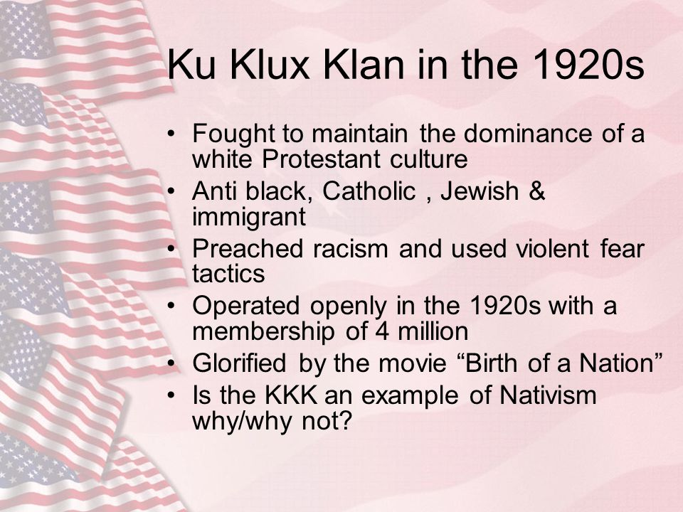 Ku Klux Klan in the 1920s Fought to maintain the dominance of a white Protestant culture. Anti black, Catholic , Jewish & immigrant.