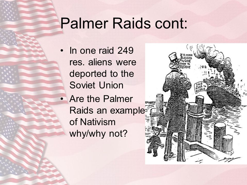 Palmer Raids cont: In one raid 249 res. aliens were deported to the Soviet Union.