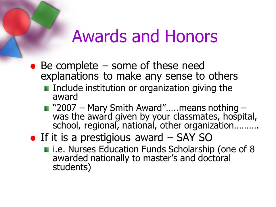 Awards and Honors Be complete – some of these need explanations to make any sense to others. Include institution or organization giving the award.