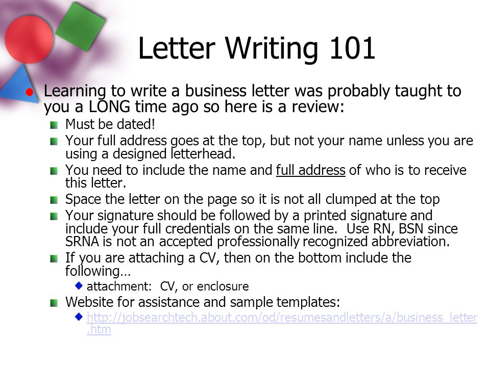 Letter Writing 101 Learning to write a business letter was probably taught to you a LONG time ago so here is a review: