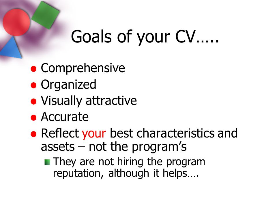 Goals of your CV….. Comprehensive Organized Visually attractive