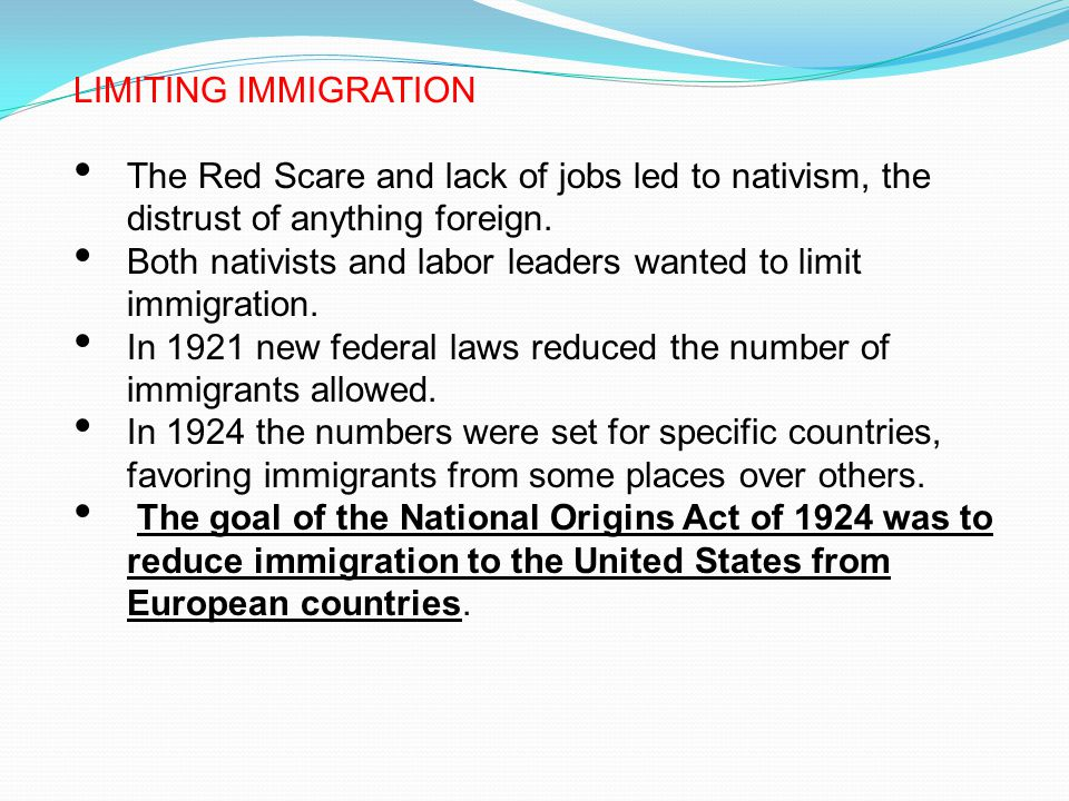 LIMITING IMMIGRATION The Red Scare and lack of jobs led to nativism, the distrust of anything foreign.