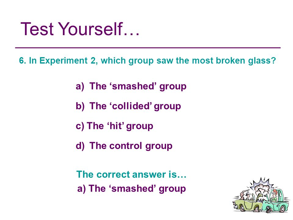 Test Yourself… The 'smashed' group The 'collided' group