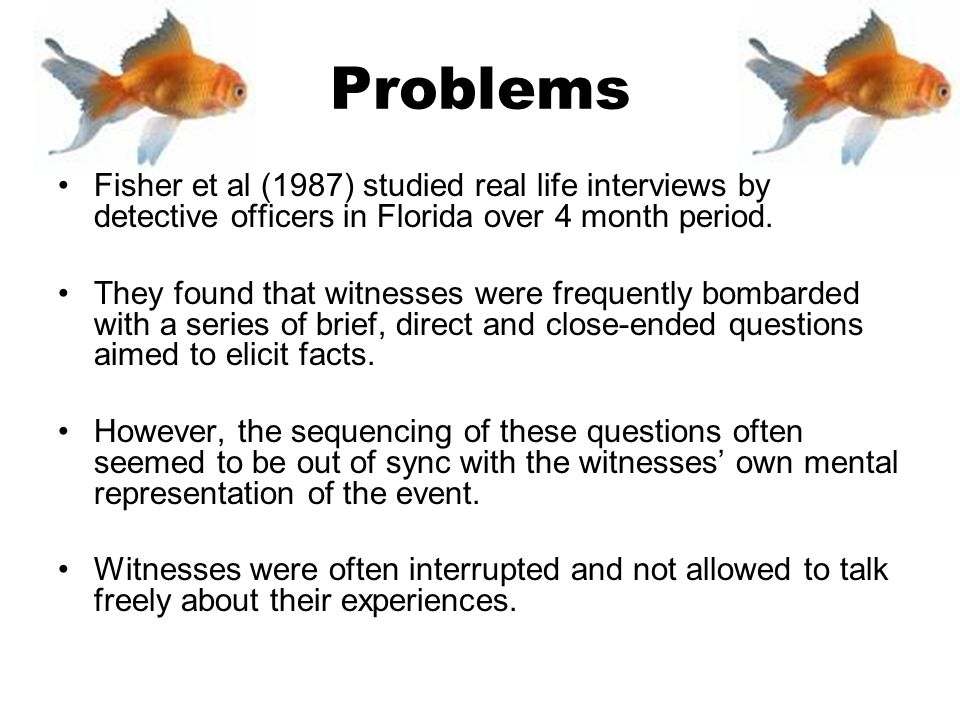 Problems Fisher et al (1987) studied real life interviews by detective officers in Florida over 4 month period.